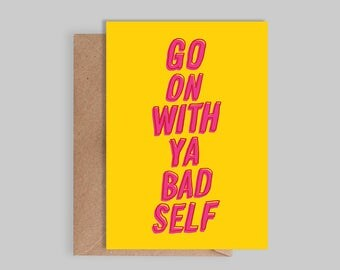 Illustrated, typographic  'Go On With Ya bad self' Card