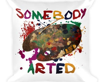 Somebody Arted Funny Square Throw  Pillow For Artists