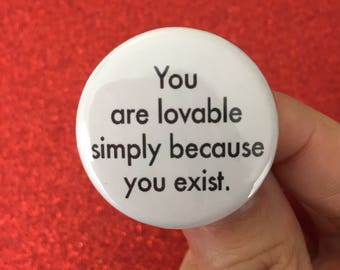 you are lovable simply because you exist. 1.25 inch pinback button.