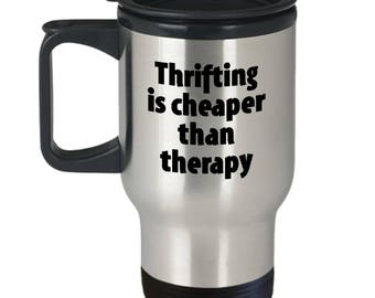 Thrifting Travel Mug - Cheaper Than Therapy - Thrift Store Mugs Junk Junking Coffee Cup Gift