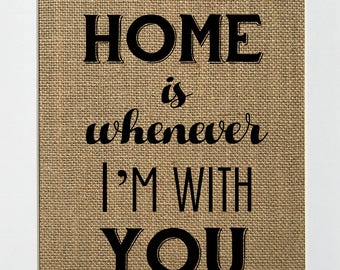 Home is Whenever I'm With You - BURLAP SIGN 5x7 8x10 - Rustic Vintage/Home Decor/Love House Sign