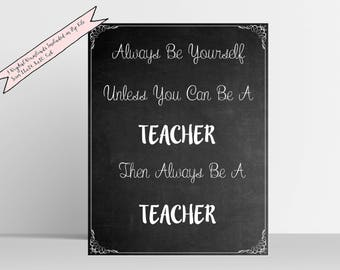 Always Be Yourself Unless You Can Be A Teacher Printable Quote 11x14 8x10 5x7 JPG