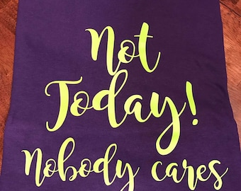 "Short sleeve ""Not Today! Nobody cares"" T-SHIRT/Unisex T-Shirt/Multiple Colors/Pre-shrunk Cotton/"
