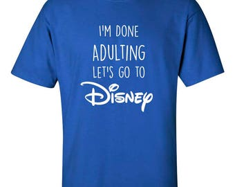 I'm Done Adulting Let's Go To Disney Tshirt
