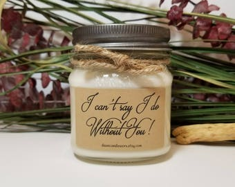 I Can't Say I Do Without You - Bridesmaid Gift - 8oz Personalized Candles - Bridesmaid Proposal Candle - Will you be my Bridesmaid