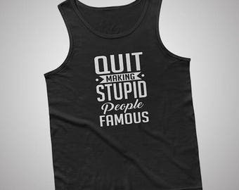 Quit Making Stupid People Famous Tank / T-Shirt
