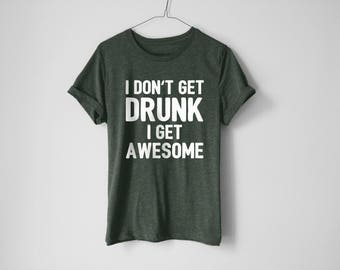 I Don't Get Drunk I Get Awesome Shirt | Beer Shirt | Beer Tees | Drinking Shirt | Funny Shirt | Drinking Gift | Drunk Tees | Drinking Shirt