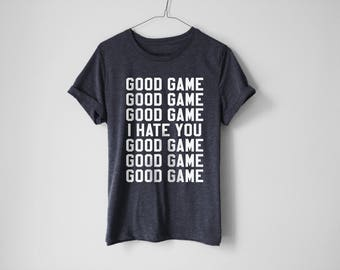 Good Game Shirt - Gamer Shirt - Funny Video Game Shirt - I Hate You Shirt - Funny Gamer Shirt - Leaugue Of Legend Shirt - Funny Geek Shirt