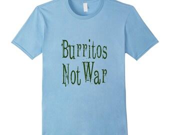 Burrito Shirt - Burrito Tee Shirt - Funny Mexican Shirt - Funny Burrito Shirt - Burrito Top - Burrito T Shirt - Burritos Not War