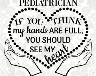 I'm a Pediatrician; If you think my hands are full, you should see my heart (SVG, PDF, Digital File Vector Graphic)