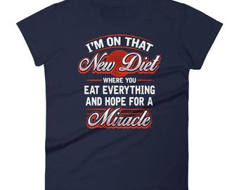 I'm On That New Diet Where You Eat Everything And Hope For A Miracle - Funny Fitness Gym Workout New Year's Resolution Diet Women's T-Shirt