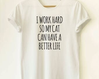 I work hard so my cat can have a better life shirt, Cat Shirt, Cat Tshirt, Cat T shirt