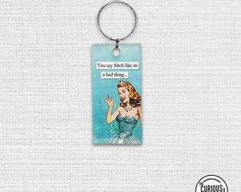 Keychain You Say B*tch Like its a bad thing Funny Sassy Retro Woman Acrylic Key Chain  1.5 x 3 Inch