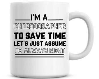 I'm A Choreographer To Save Time Lets Just Assume I'm Always Right Funny Coffee Mug 11oz Coffee Mug Funny Humor Coffee Mug 923
