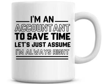 I'm An Accountant To Save Time Lets Just Assume I'm Always Right Funny Coffee Mug 11oz Coffee Mug Funny Humor Coffee Mug 1289