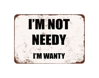 "I'M Not Needy. I'M Wanty. - Vintage Look 9"" X 12"" Metal Sign"