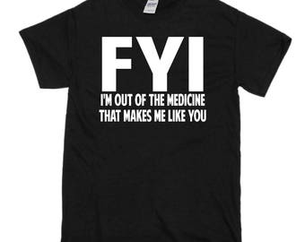 FYI I'm out of the medicine that make me like you shirt