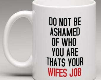 Do not be Ashamed of who you are thats your Wifes Job  Mug
