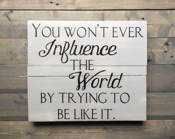 """motivational quote/wood sign, grey & black wooden sign/""""You won't ever influence the world by trying to be like it."""""""