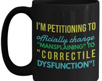 """I'm Officially Petitioning to Change """"Mansplaining"""" to Correctile Dysfunction!!! Humorous Coffee Mug for The Cool Woman in Your Life!"""