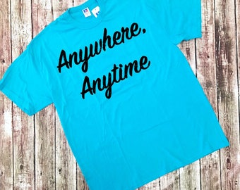Anywhere, Anytime - Graphic Tee - Screen Printed Tee
