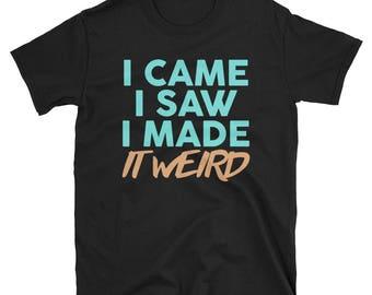I came I saw I made it weird shirt - made it awkward - anti social - weird - funny shirt - tumblr shirt - funny tshirt - anxiety - funny
