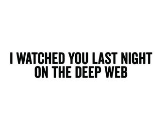 I Watched You Last Night on the Deep Web vinyl decal sticker conspiracy weird