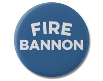 "Fire Bannon 1.25"" or 2.25"" Pinback Pin Button, President, Anti Trump, not my president, Donald Trump, Steve Bannon Breitbart White House"