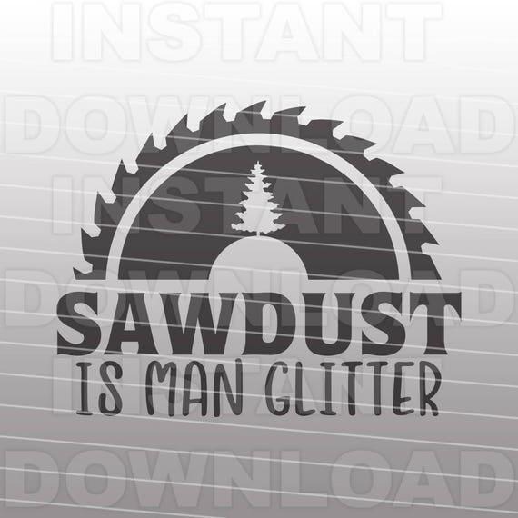 Sawdust is man glitter svg file sawblade father