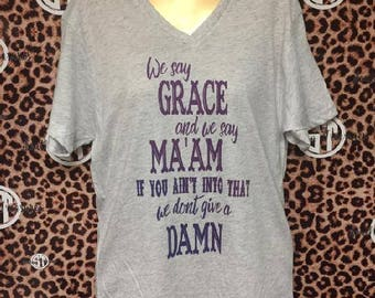 We say Grace, We say Ma'am, Don't Give a Damn Soft VNeck T Shirt Adult Small-Adult 2XL