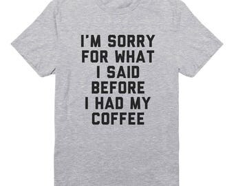 I'm Sorry For What I Said Before I Had My Coffee Tshirt Funny Shirt Hipster Quote Grunge Shirt Fashion Shirt Unisex Tshirt Men Tshirt Women