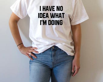 I have no idea what I'm doing T-shirt With saying womens gift to her slogan tees  for teen sarcastic ladies cute  gifts tops fashion lazy