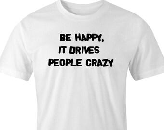 "Funny saying print T-shirt, ""Be happy"" T-Shirt, Drives people crazy T-Shirt, Happy Print T-Shirt, ""Be happy"" Print, Happiness T-Shirt ."