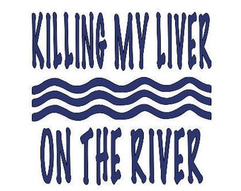 Killing my liver on the river Decal - permanent vinyl - perfect for Yeti & Rtic cups,coolers, tubes, kayaks etc. Decal only.