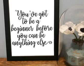Instant Digital Download You've Got to Be a Beginner Before You Can Be Anything Else Printable JPEG 8x10 5x7 4x6 Wall Art