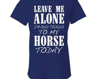 Leave Me ALONE I'm Only TALKING To My HORSE Today - Ladies Babydoll T-shirt