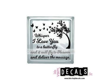 Whisper I Love You to a butterfly and it will fly to Heaven and deliver the message. - Memorial Vinyl Lettering for Glass Blocks