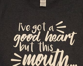 Ive got a good heart but this mouth shirt