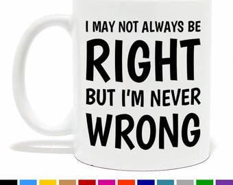 I May Not Always Be Right But I'm Never Wrong Coffee Mug - Funny Coffee Mug - Funny Gift - Novelty Gift - Tea Mug - Humorous Coffee Mug