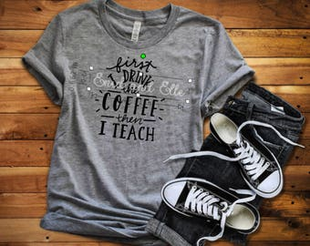 First I drink the coffee and then I teach the kids - Teacher shirt - Education shirt - Coffee and teaching shirt - Enid and Elle
