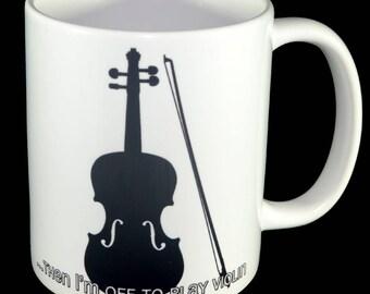 Mug Violin - I'll Just Finish This, Then I'm Off to Play Violin Mug