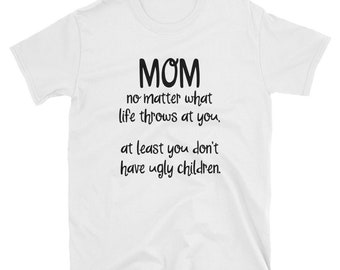 Personalized - Mom, no matter how hard life gets - atleast you don't have ugly children - Gift for Mom - Love My Mom - Adult Unisex T-Shirt