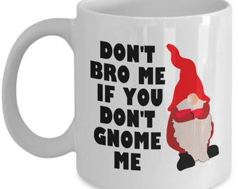 Garden Gnome Mug - Funny Gift For Garden Gnomes Lover - Gardening, Lawn, Yard Care - Don't Bro Me If You Don't Gnome Me - Funny Mug