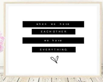 When we have eachother we have everythint / love quote print