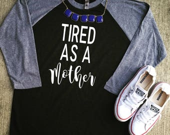 Tired as a mother raglan/tired as a mother/mom life/mom shirt/raglan/mom tshirts/mom shirts/mom clothes/mom style/mom fashion