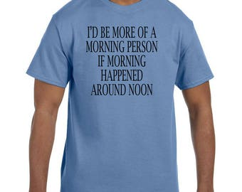 Funny Humor Tshirt I'd Be More Of A Morning Person If it Happened At Noon  model xx50588