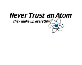 T-SHIRT: Never Trust An Atom - Classic T-Shirt & Ladies Fitted Tee - (LazyCarrot)