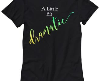"Unique Gift Idea for Her!  Dramatic Person T-Shirt!  ""A Little Bit Dramatic"" - Women's Sizes-Cotton- 5 COOL COLORS!  Got Drama?"