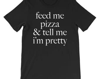 Feed Me Pizza and Tell Me I'm Pretty T-Shirt