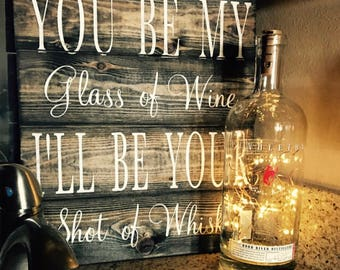 You be my glass of wine ill be your shot of whiskey pallet sign
